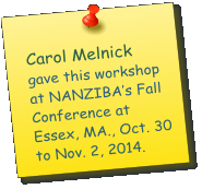 Carol Melnick   gave this workshop at NANZIBA's Fall Conference at Essex, MA., Oct. 30 to Nov. 2, 2014.